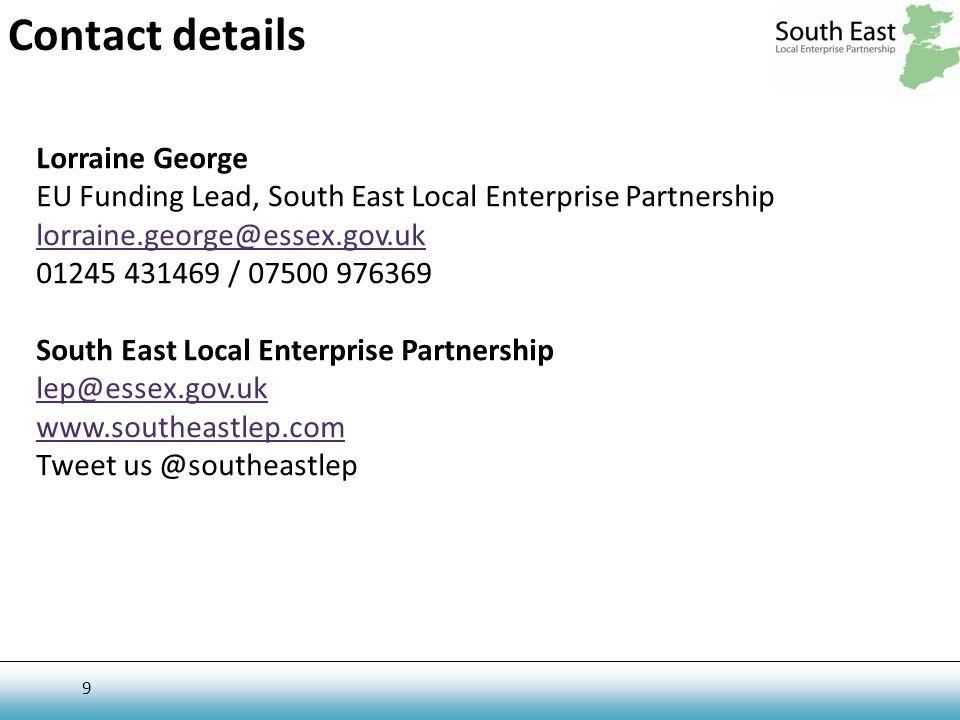 9 Contact details Lorraine George EU Funding Lead, South East Local Enterprise Partnership lorraine.george@essex.gov.uk 01245 431469 / 07500 976369 South East Local Enterprise Partnership lep@essex.gov.uk www.southeastlep.com Tweet us @southeastlep
