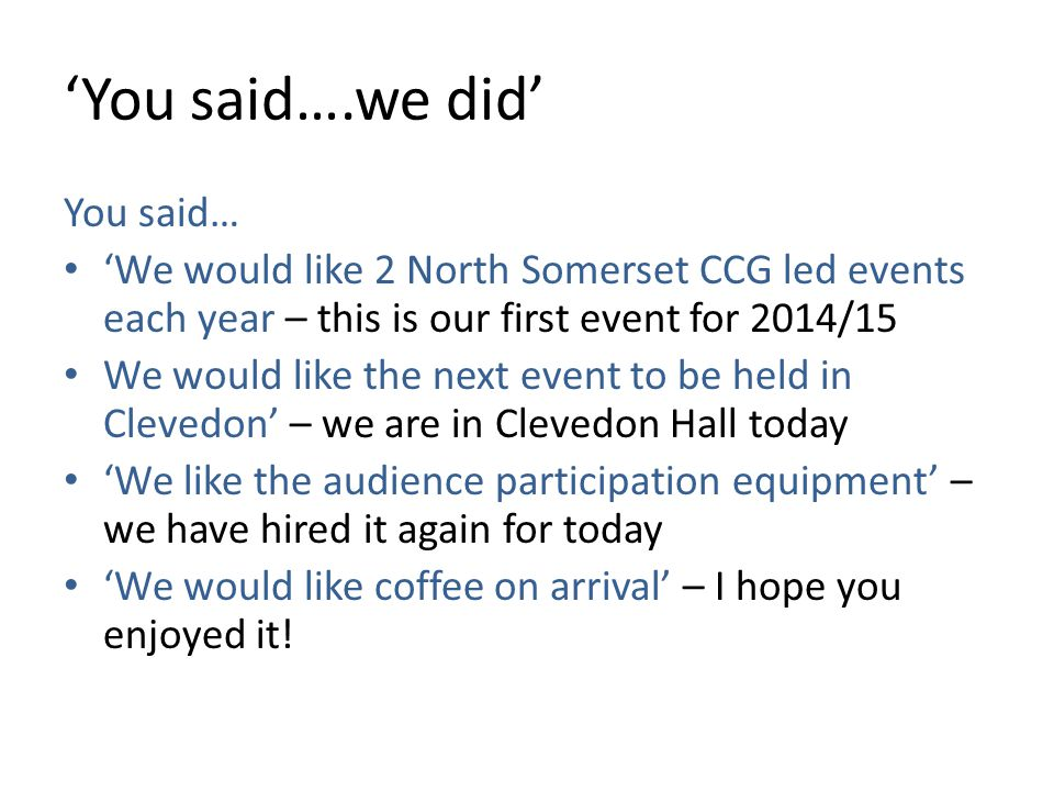 'You said….we did' You said… 'We would like 2 North Somerset CCG led events each year – this is our first event for 2014/15 We would like the next event to be held in Clevedon' – we are in Clevedon Hall today 'We like the audience participation equipment' – we have hired it again for today 'We would like coffee on arrival' – I hope you enjoyed it!