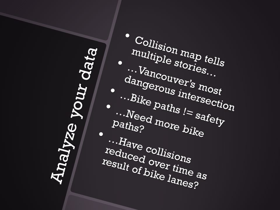 Analyze your data Collision map tells multiple stories… Collision map tells multiple stories… …Vancouver's most dangerous intersection …Vancouver's mo