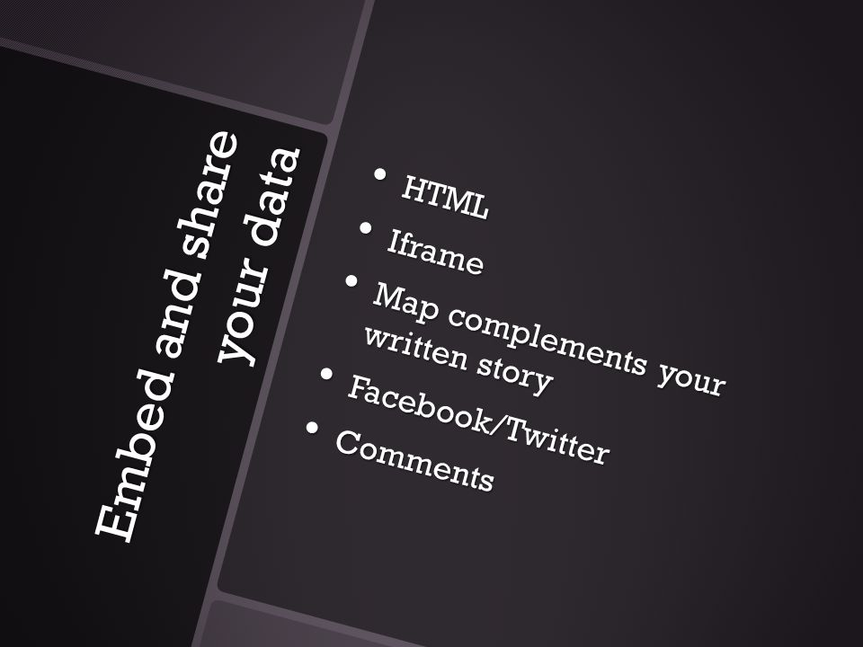 Embed and share your data HTML HTML Iframe Iframe Map complements your written story Map complements your written story Facebook/Twitter Facebook/Twit