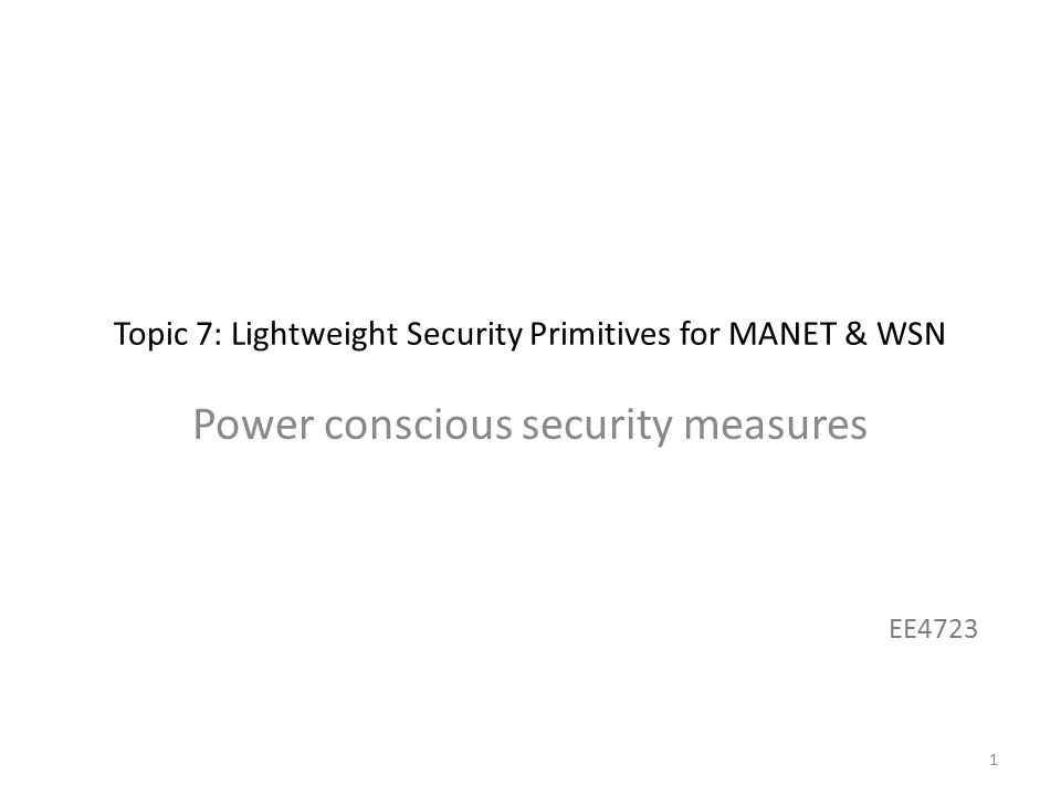 Topic 7: Lightweight Security Primitives for MANET & WSN Power conscious security measures EE4723 1