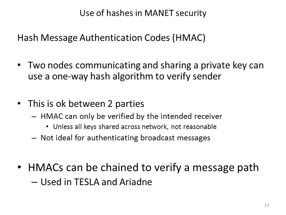 Use of hashes in MANET security Hash Message Authentication Codes (HMAC) Two nodes communicating and sharing a private key can use a one-way hash algorithm to verify sender This is ok between 2 parties – HMAC can only be verified by the intended receiver Unless all keys shared across network, not reasonable – Not ideal for authenticating broadcast messages HMACs can be chained to verify a message path – Used in TESLA and Ariadne 13