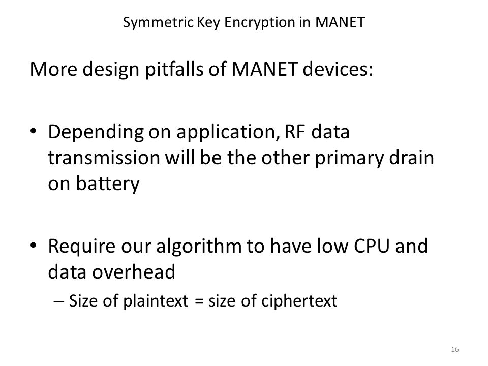 Symmetric Key Encryption in MANET More design pitfalls of MANET devices: Depending on application, RF data transmission will be the other primary drain on battery Require our algorithm to have low CPU and data overhead – Size of plaintext = size of ciphertext 16