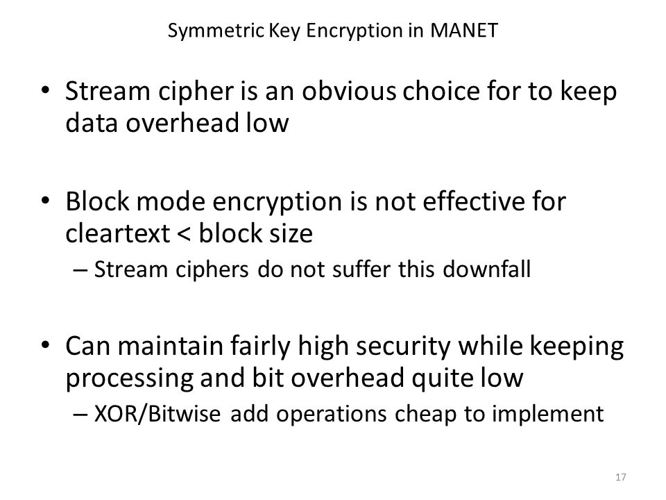 Symmetric Key Encryption in MANET Stream cipher is an obvious choice for to keep data overhead low Block mode encryption is not effective for cleartext < block size – Stream ciphers do not suffer this downfall Can maintain fairly high security while keeping processing and bit overhead quite low – XOR/Bitwise add operations cheap to implement 17