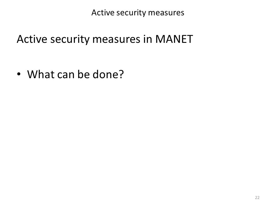 Active security measures Active security measures in MANET What can be done 22