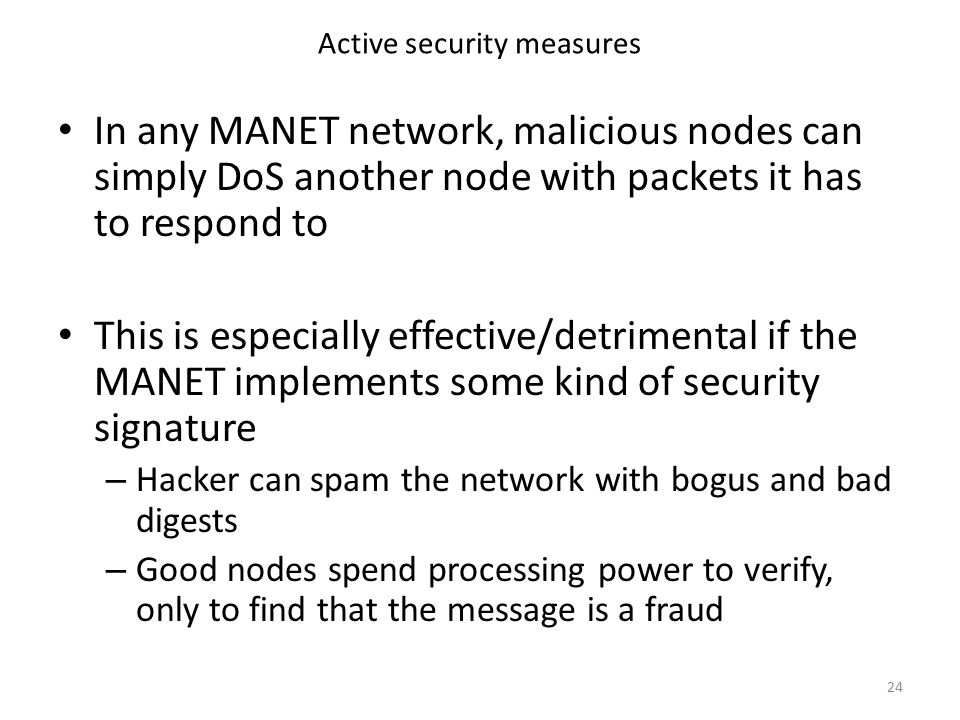 Active security measures In any MANET network, malicious nodes can simply DoS another node with packets it has to respond to This is especially effective/detrimental if the MANET implements some kind of security signature – Hacker can spam the network with bogus and bad digests – Good nodes spend processing power to verify, only to find that the message is a fraud 24