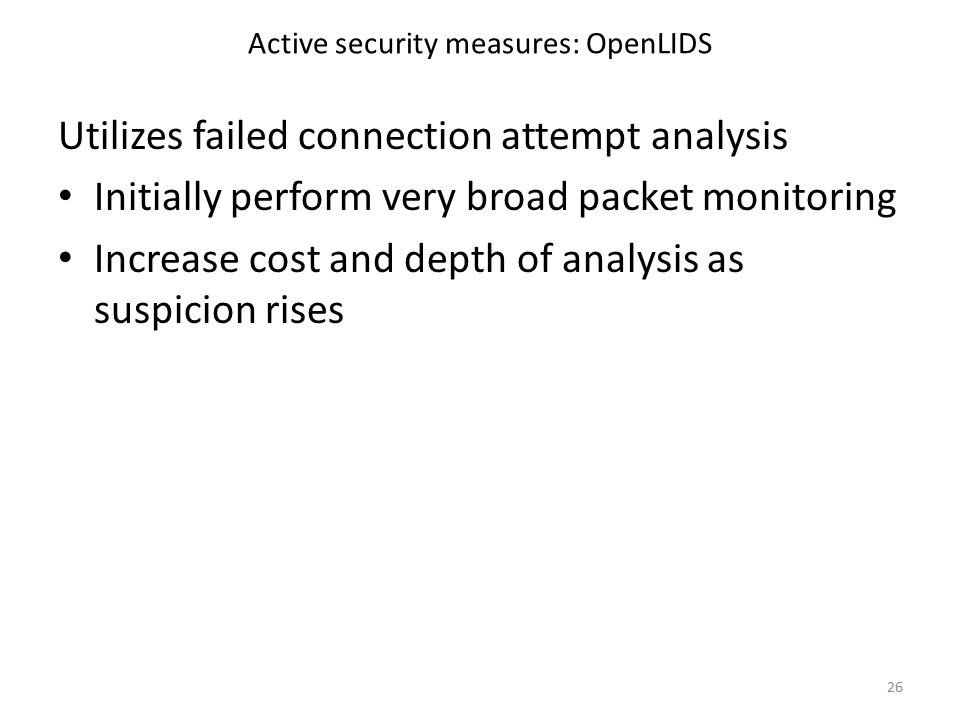 Active security measures: OpenLIDS Utilizes failed connection attempt analysis Initially perform very broad packet monitoring Increase cost and depth of analysis as suspicion rises 26
