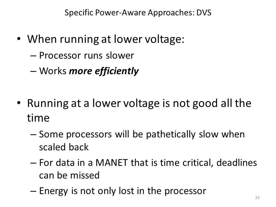 Specific Power-Aware Approaches: DVS When running at lower voltage: – Processor runs slower – Works more efficiently Running at a lower voltage is not good all the time – Some processors will be pathetically slow when scaled back – For data in a MANET that is time critical, deadlines can be missed – Energy is not only lost in the processor 33