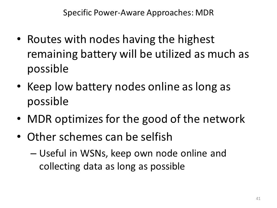 Specific Power-Aware Approaches: MDR Routes with nodes having the highest remaining battery will be utilized as much as possible Keep low battery nodes online as long as possible MDR optimizes for the good of the network Other schemes can be selfish – Useful in WSNs, keep own node online and collecting data as long as possible 41