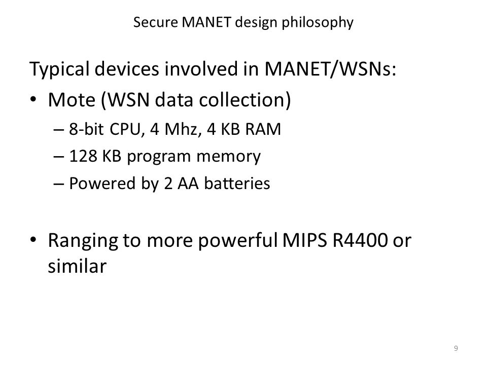 Secure MANET design philosophy Typical devices involved in MANET/WSNs: Mote (WSN data collection) – 8-bit CPU, 4 Mhz, 4 KB RAM – 128 KB program memory – Powered by 2 AA batteries Ranging to more powerful MIPS R4400 or similar 9
