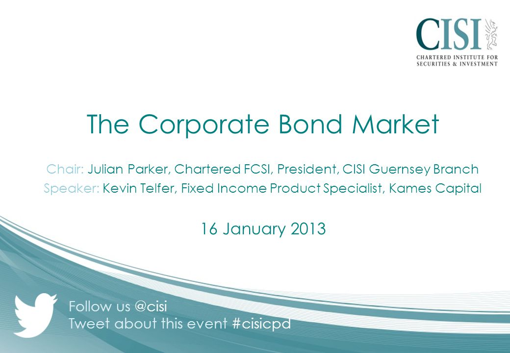 The Corporate Bond Market Chair: Julian Parker, Chartered FCSI, President, CISI Guernsey Branch Speaker: Kevin Telfer, Fixed Income Product Specialist