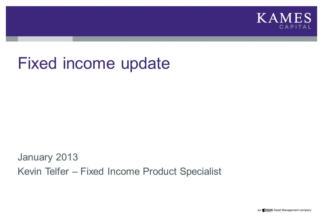 Fixed income update January 2013 Kevin Telfer – Fixed Income Product Specialist