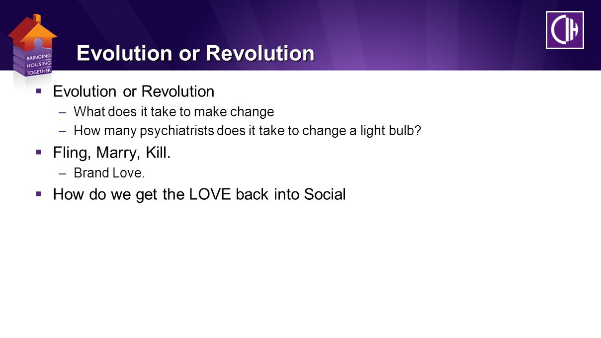 Evolution or Revolution  Evolution or Revolution –What does it take to make change –How many psychiatrists does it take to change a light bulb.