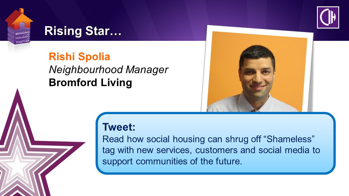 Rishi Spolia Neighbourhood Manager Bromford Living Rising Star… Tweet: Read how social housing can shrug off Shameless tag with new services, customers and social media to support communities of the future.