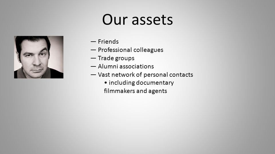 — Friends — Professional colleagues — Trade groups — Alumni associations — Vast network of personal contacts including documentary filmmakers and agents