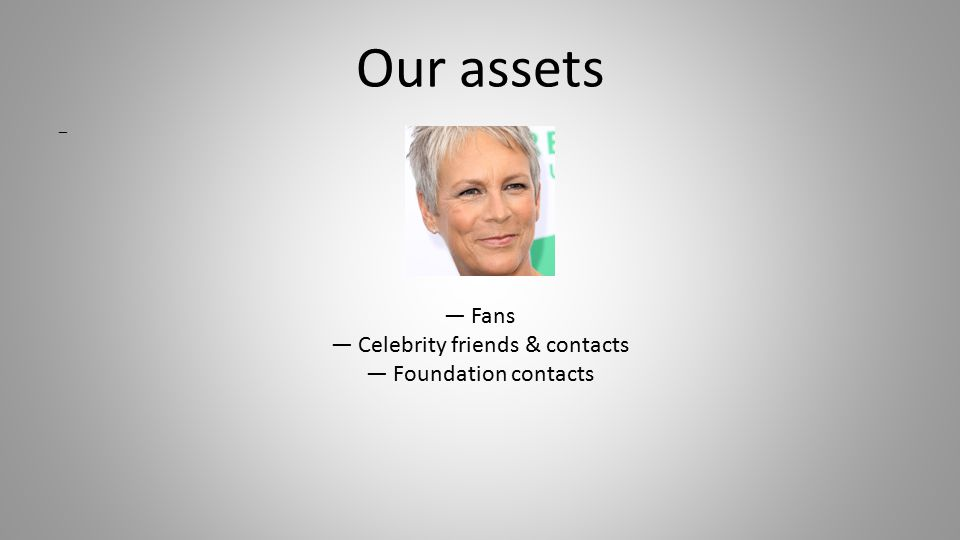 Our assets — — Fans — Celebrity friends & contacts — Foundation contacts