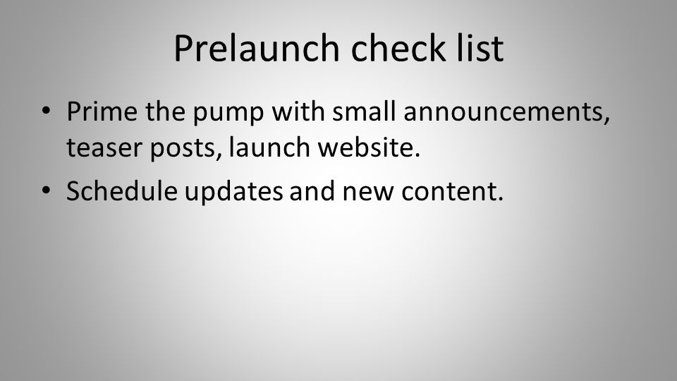 Prelaunch check list Prime the pump with small announcements, teaser posts, launch website.