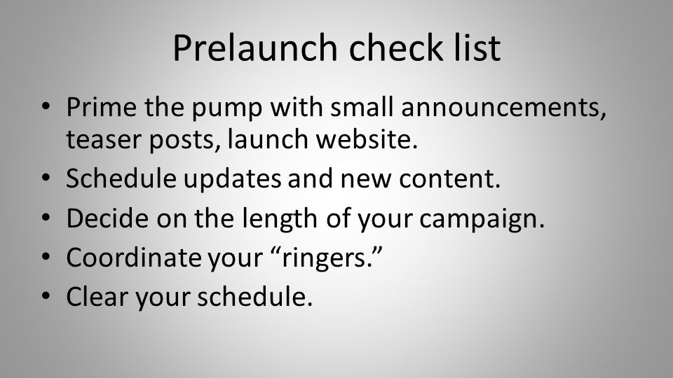 Prelaunch check list Prime the pump with small announcements, teaser posts, launch website. Schedule updates and new content. Decide on the length of
