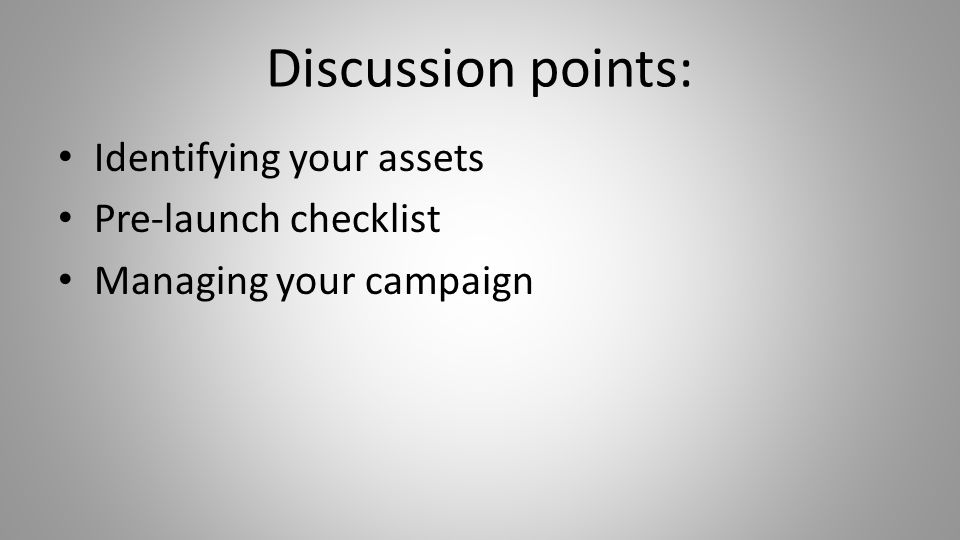 Discussion points: Identifying your assets Pre-launch checklist Managing your campaign