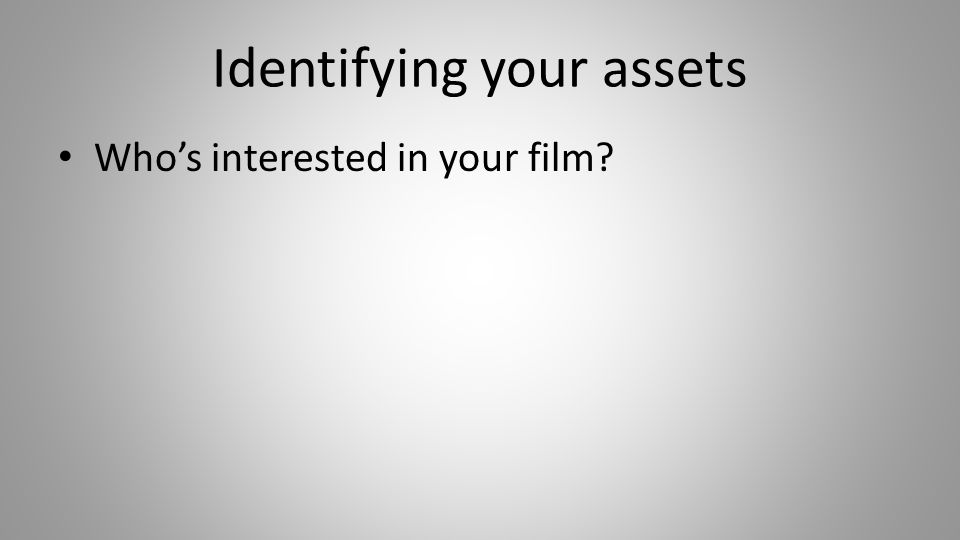 Identifying your assets Who's interested in your film.