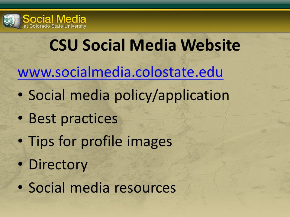 CSU Social Media Website www.socialmedia.colostate.edu Social media policy/application Best practices Tips for profile images Directory Social media resources