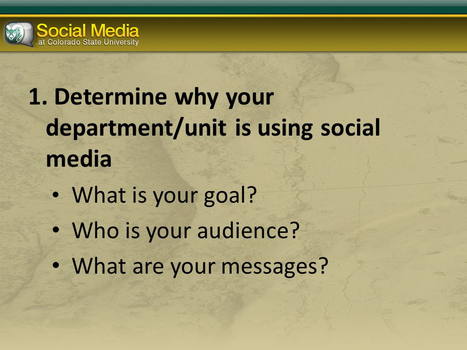 1. Determine why your department/unit is using social media What is your goal.