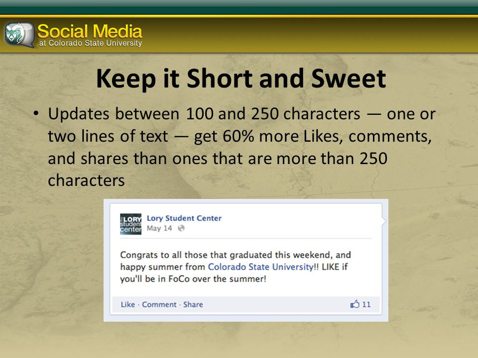 Keep it Short and Sweet Updates between 100 and 250 characters — one or two lines of text — get 60% more Likes, comments, and shares than ones that are more than 250 characters