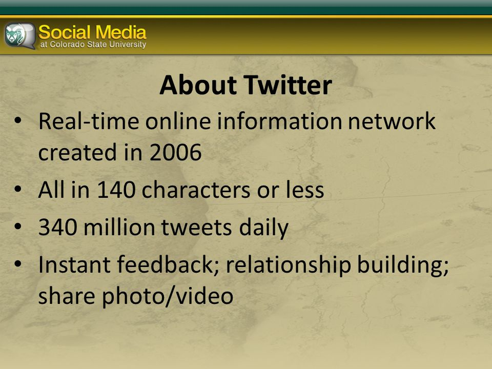 About Twitter Real-time online information network created in 2006 All in 140 characters or less 340 million tweets daily Instant feedback; relationship building; share photo/video