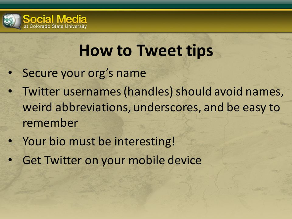 How to Tweet tips Secure your org's name Twitter usernames (handles) should avoid names, weird abbreviations, underscores, and be easy to remember Your bio must be interesting.