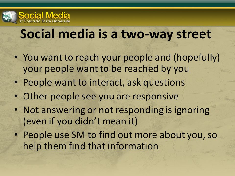 Social media is a two-way street You want to reach your people and (hopefully) your people want to be reached by you People want to interact, ask questions Other people see you are responsive Not answering or not responding is ignoring (even if you didn't mean it) People use SM to find out more about you, so help them find that information