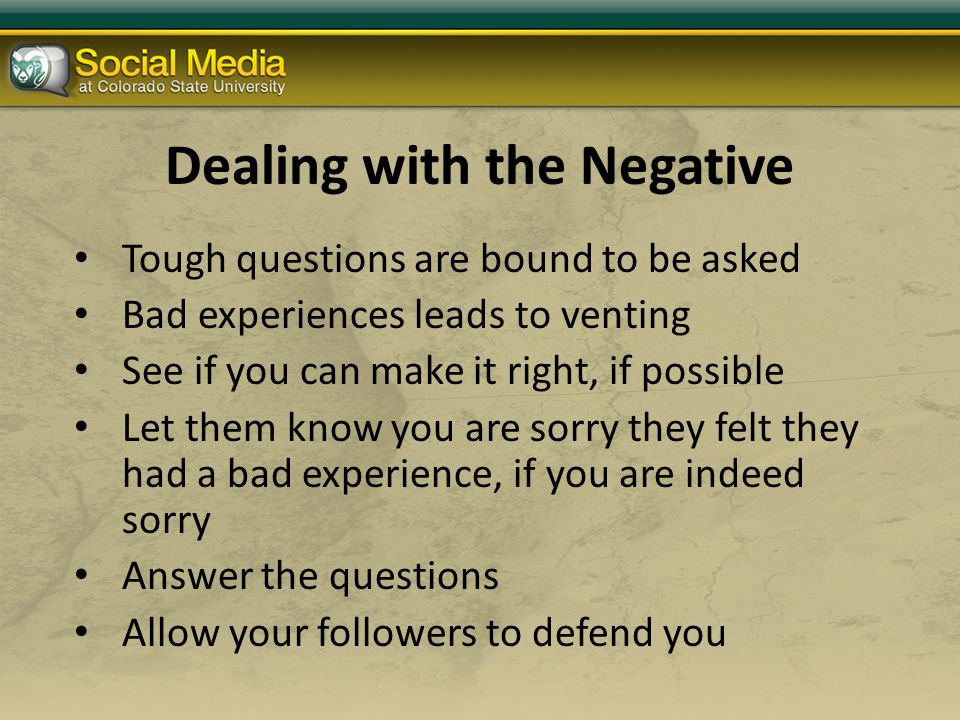 Dealing with the Negative Tough questions are bound to be asked Bad experiences leads to venting See if you can make it right, if possible Let them know you are sorry they felt they had a bad experience, if you are indeed sorry Answer the questions Allow your followers to defend you