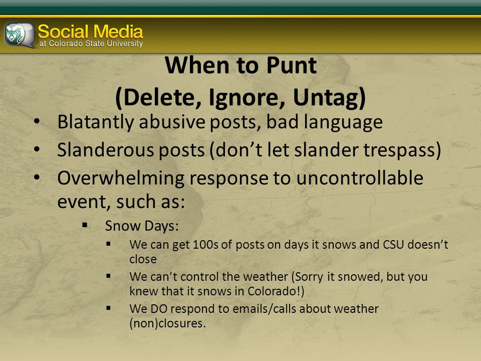 When to Punt (Delete, Ignore, Untag) Blatantly abusive posts, bad language Slanderous posts (don't let slander trespass) Overwhelming response to uncontrollable event, such as:  Snow Days:  We can get 100s of posts on days it snows and CSU doesn't close  We can't control the weather (Sorry it snowed, but you knew that it snows in Colorado!)  We DO respond to emails/calls about weather (non)closures.