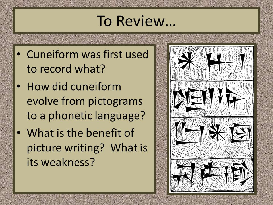 To Review… Cuneiform was first used to record what? How did cuneiform evolve from pictograms to a phonetic language? What is the benefit of picture wr