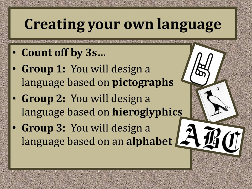 Creating your own language Count off by 3s… Group 1: You will design a language based on pictographs Group 2: You will design a language based on hier