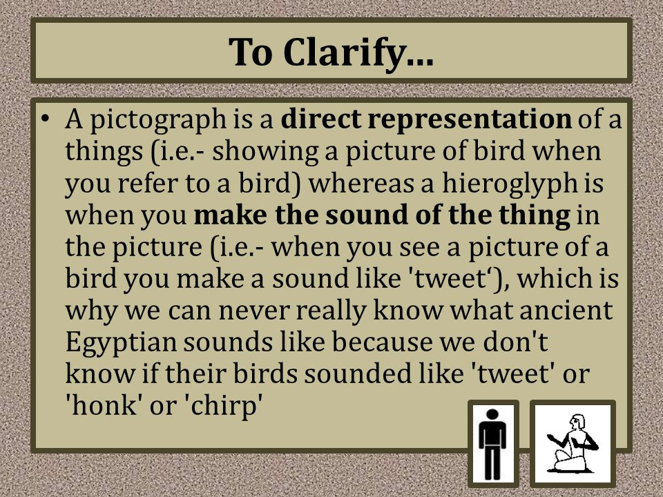 To Clarify… A pictograph is a direct representation of a things (i.e.- showing a picture of bird when you refer to a bird) whereas a hieroglyph is when you make the sound of the thing in the picture (i.e.- when you see a picture of a bird you make a sound like tweet'), which is why we can never really know what ancient Egyptian sounds like because we don t know if their birds sounded like tweet or honk or chirp