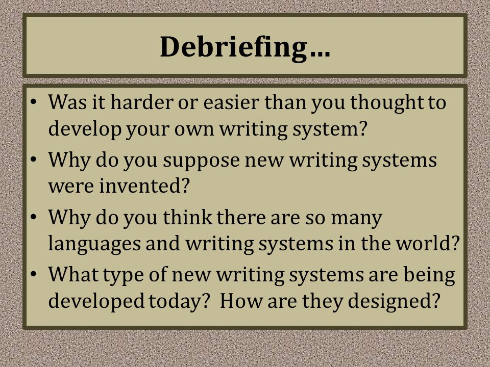 Debriefing… Was it harder or easier than you thought to develop your own writing system? Why do you suppose new writing systems were invented? Why do
