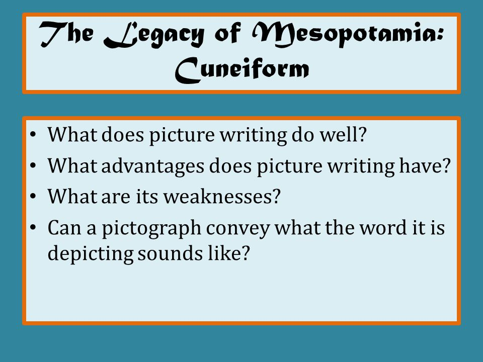 The Legacy of Mesopotamia: Cuneiform What does picture writing do well? What advantages does picture writing have? What are its weaknesses? Can a pict