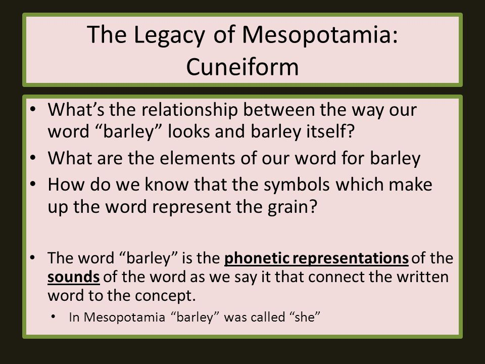 """The Legacy of Mesopotamia: Cuneiform What's the relationship between the way our word """"barley"""" looks and barley itself? What are the elements of our w"""
