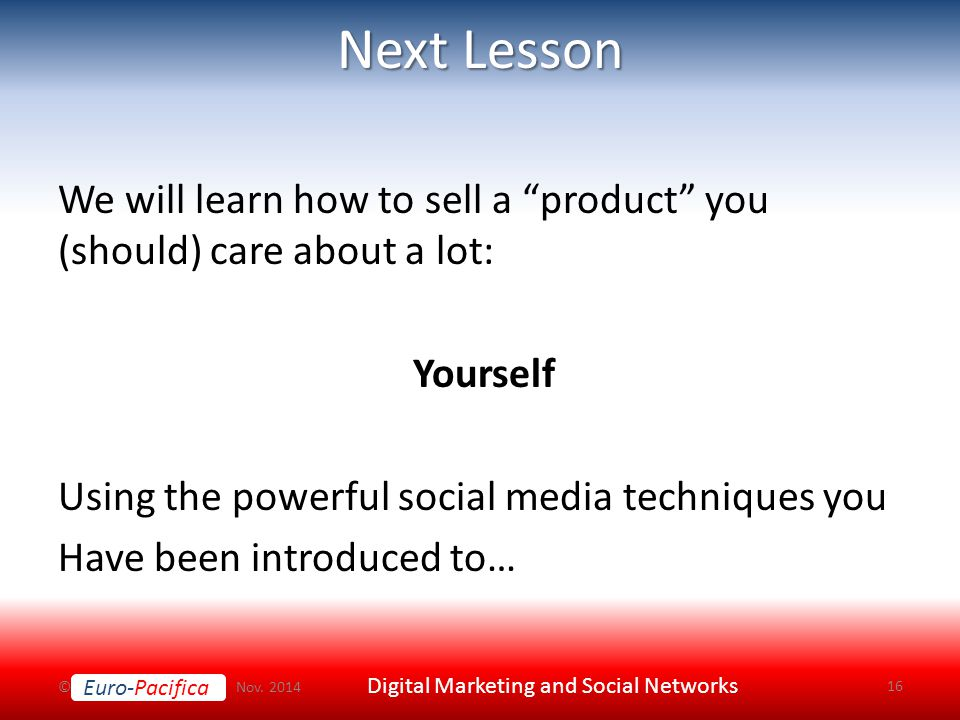 Euro-Pacifica Next Lesson We will learn how to sell a product you (should) care about a lot: Yourself Using the powerful social media techniques you Have been introduced to… © Nov.
