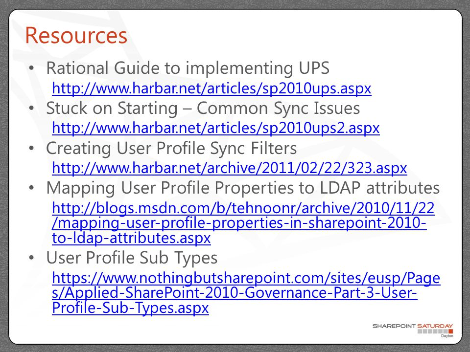 Resources Rational Guide to implementing UPS http://www.harbar.net/articles/sp2010ups.aspx Stuck on Starting – Common Sync Issues http://www.harbar.net/articles/sp2010ups2.aspx Creating User Profile Sync Filters http://www.harbar.net/archive/2011/02/22/323.aspx Mapping User Profile Properties to LDAP attributes http://blogs.msdn.com/b/tehnoonr/archive/2010/11/22 /mapping-user-profile-properties-in-sharepoint-2010- to-ldap-attributes.aspx User Profile Sub Types https://www.nothingbutsharepoint.com/sites/eusp/Page s/Applied-SharePoint-2010-Governance-Part-3-User- Profile-Sub-Types.aspx