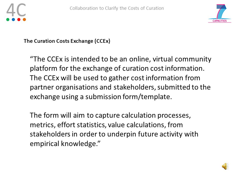 Collaboration to Clarify the Costs of Curation Gathering Costs Data 4C aims to engage with organisations in such a way that they will see the benefit