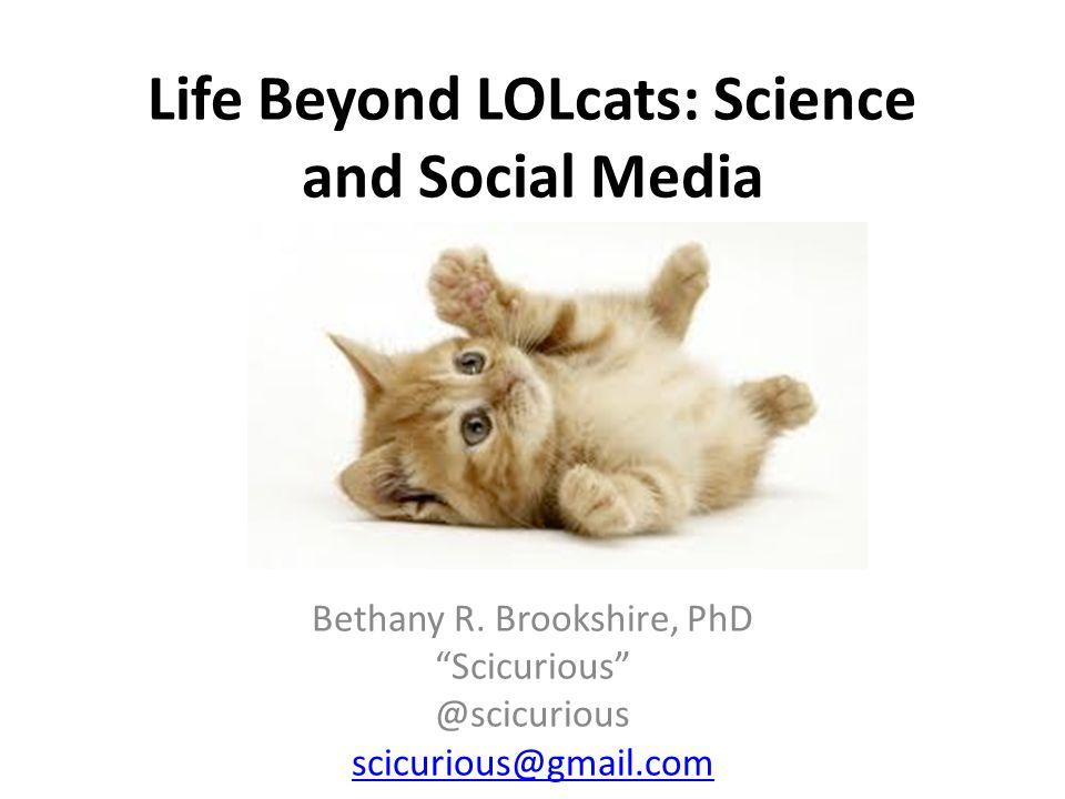 "Life Beyond LOLcats: Science and Social Media Bethany R. Brookshire, PhD ""Scicurious"" @scicurious scicurious@gmail.com"