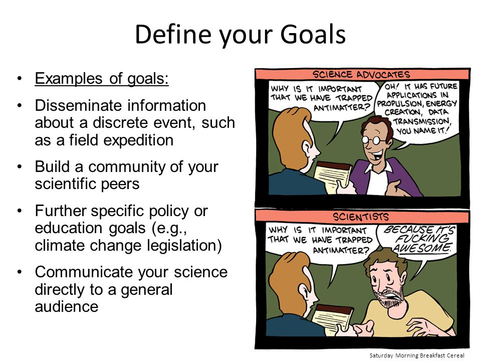 Define your Goals Examples of goals: Disseminate information about a discrete event, such as a field expedition Build a community of your scientific p