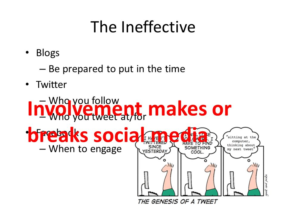 The Ineffective Blogs – Be prepared to put in the time Twitter – Who you follow – Who you tweet at/for Facebook – When to engage Involvement makes or breaks social media