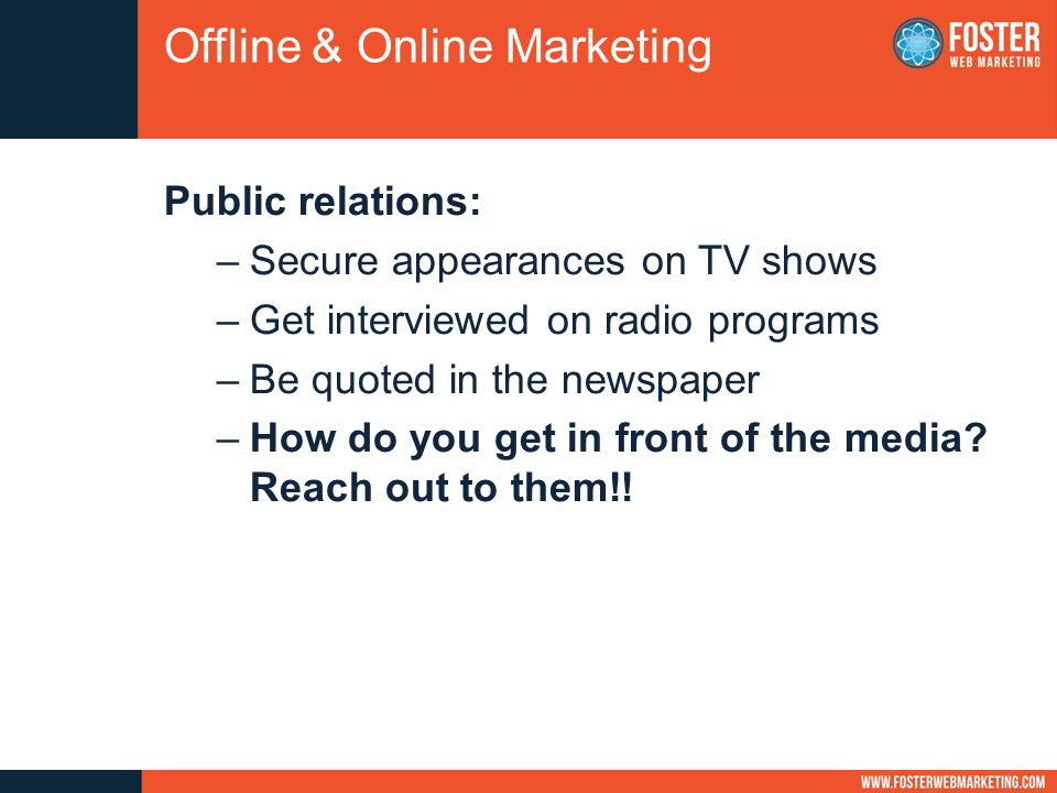Public relations: –Secure appearances on TV shows –Get interviewed on radio programs –Be quoted in the newspaper –How do you get in front of the media.