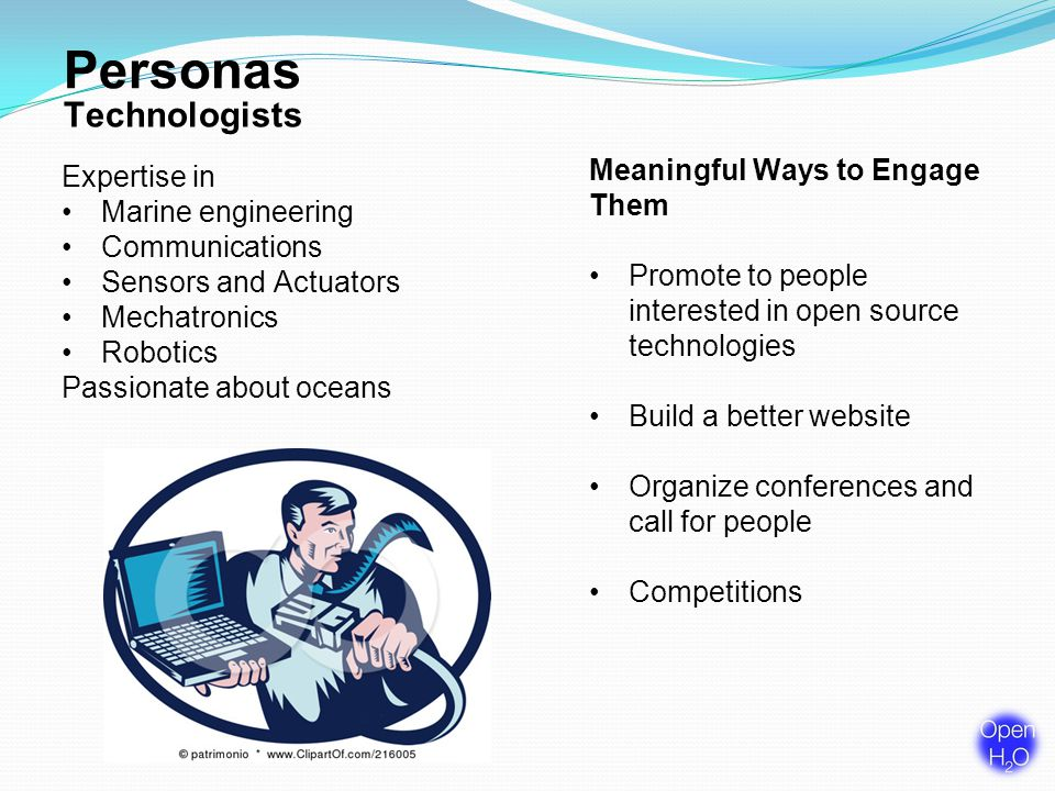 Personas Technologists Meaningful Ways to Engage Them Promote to people interested in open source technologies Build a better website Organize conferences and call for people Competitions Expertise in Marine engineering Communications Sensors and Actuators Mechatronics Robotics Passionate about oceans