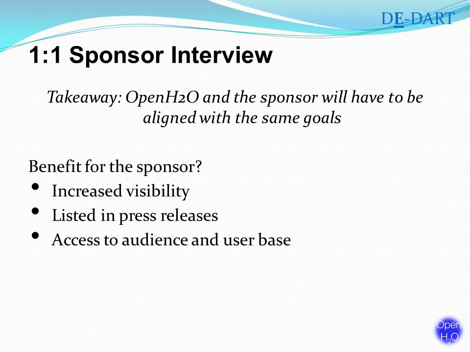 1:1 Sponsor Interview Takeaway: OpenH2O and the sponsor will have to be aligned with the same goals Benefit for the sponsor.