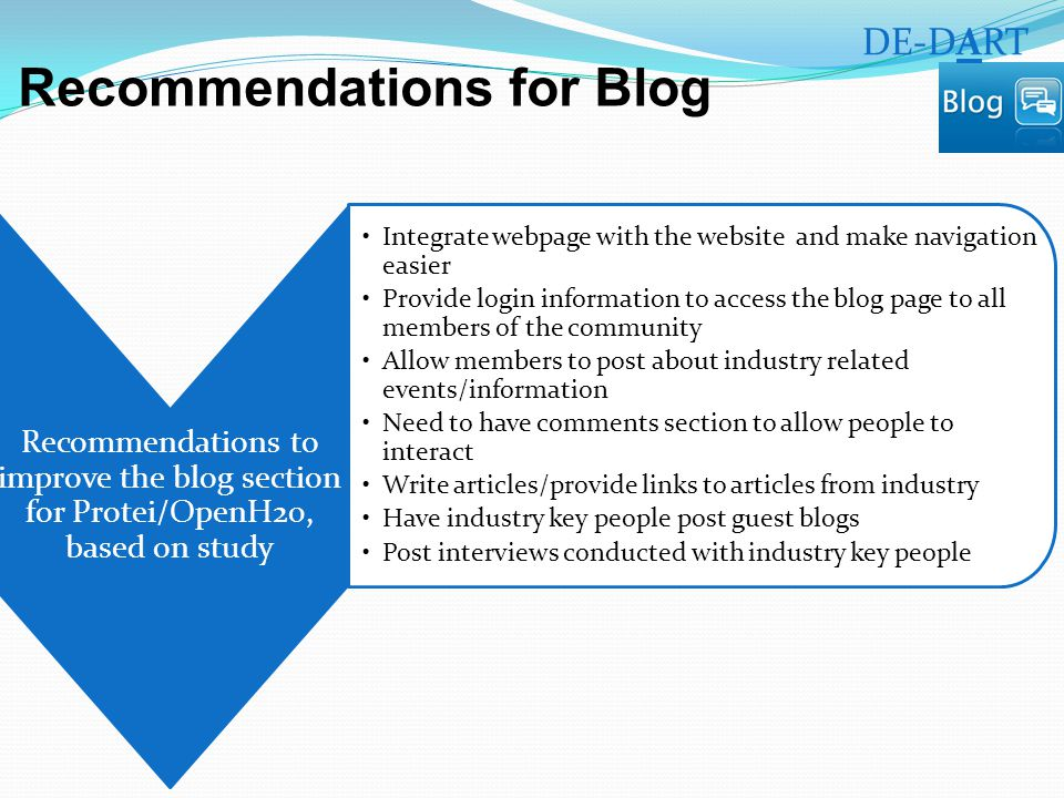 Recommendations for Blog Recommendations to improve the blog section for Protei/OpenH20, based on study Integrate webpage with the website and make navigation easier Provide login information to access the blog page to all members of the community Allow members to post about industry related events/information Need to have comments section to allow people to interact Write articles/provide links to articles from industry Have industry key people post guest blogs Post interviews conducted with industry key people DE-DART