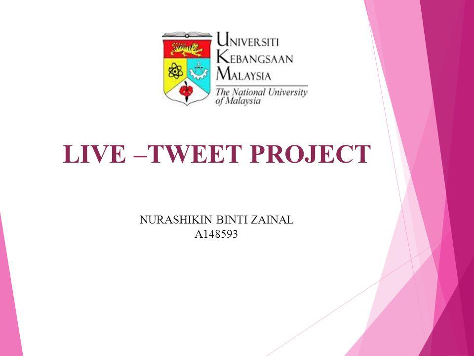 LIVE –TWEET PROJECT NURASHIKIN BINTI ZAINAL A148593