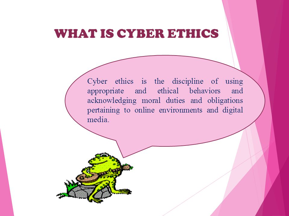 WHAT IS CYBER ETHICS Cyber ethics is the discipline of using appropriate and ethical behaviors and acknowledging moral duties and obligations pertaining to online environments and digital media.
